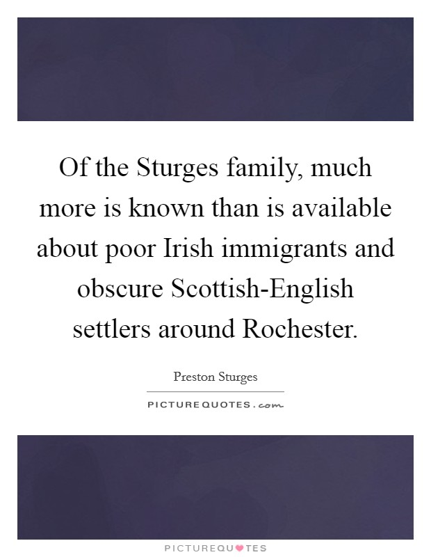 Of the Sturges family, much more is known than is available about poor Irish immigrants and obscure Scottish-English settlers around Rochester Picture Quote #1