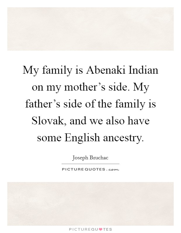 My family is Abenaki Indian on my mother's side. My father's side of the family is Slovak, and we also have some English ancestry Picture Quote #1