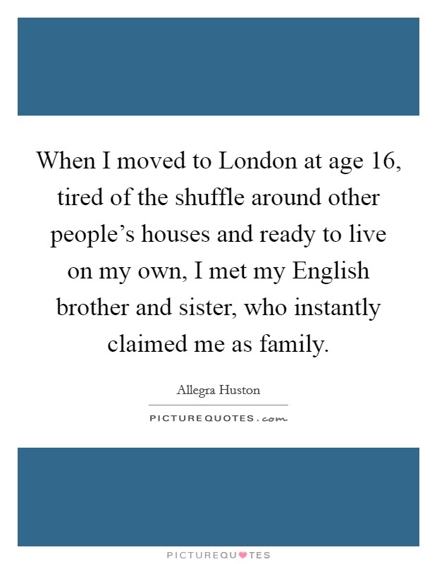 When I moved to London at age 16, tired of the shuffle around other people's houses and ready to live on my own, I met my English brother and sister, who instantly claimed me as family Picture Quote #1