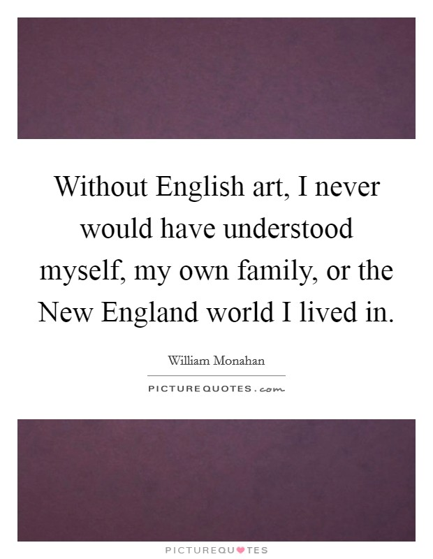 Without English art, I never would have understood myself, my own family, or the New England world I lived in Picture Quote #1