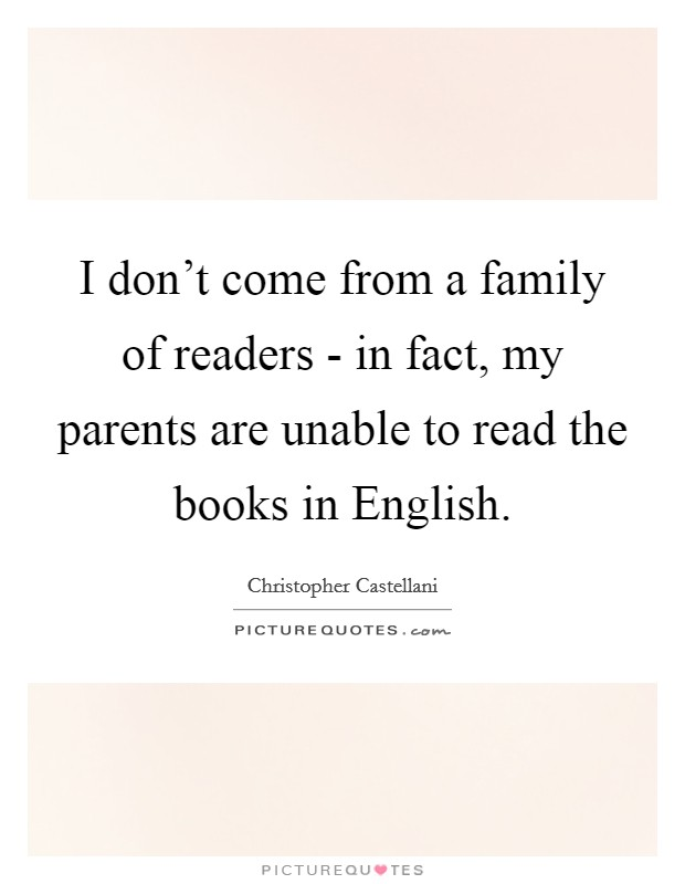 I don't come from a family of readers - in fact, my parents are unable to read the books in English Picture Quote #1