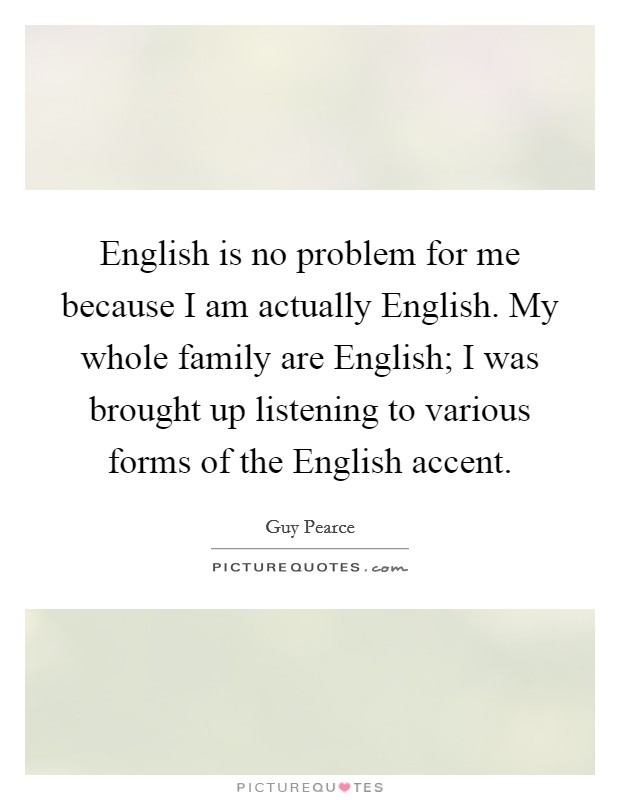 English is no problem for me because I am actually English. My whole family are English; I was brought up listening to various forms of the English accent Picture Quote #1