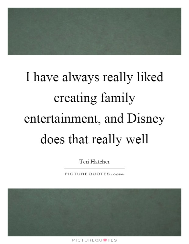 I have always really liked creating family entertainment, and Disney does that really well Picture Quote #1