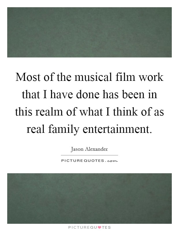 Most of the musical film work that I have done has been in this realm of what I think of as real family entertainment Picture Quote #1