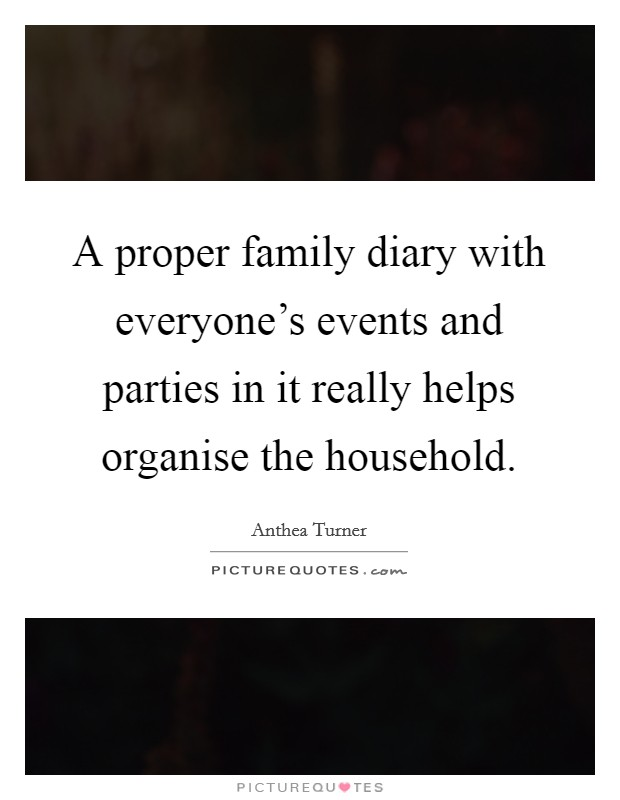A proper family diary with everyone's events and parties in it really helps organise the household Picture Quote #1