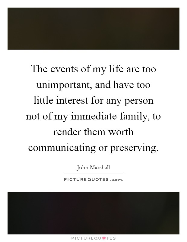 The events of my life are too unimportant, and have too little interest for any person not of my immediate family, to render them worth communicating or preserving Picture Quote #1