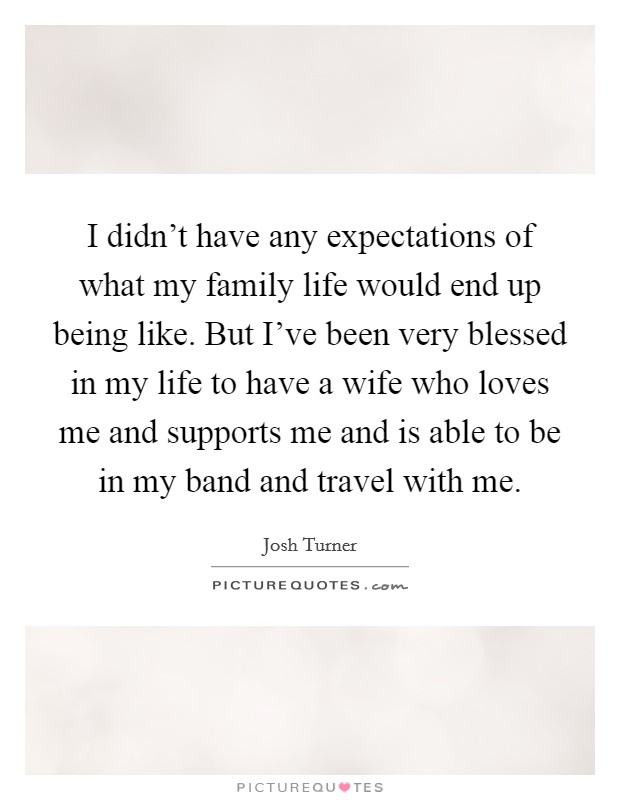 I didn't have any expectations of what my family life would end up being like. But I've been very blessed in my life to have a wife who loves me and supports me and is able to be in my band and travel with me Picture Quote #1