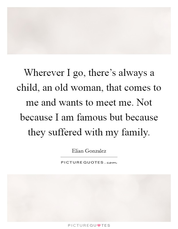 Wherever I go, there's always a child, an old woman, that comes to me and wants to meet me. Not because I am famous but because they suffered with my family Picture Quote #1
