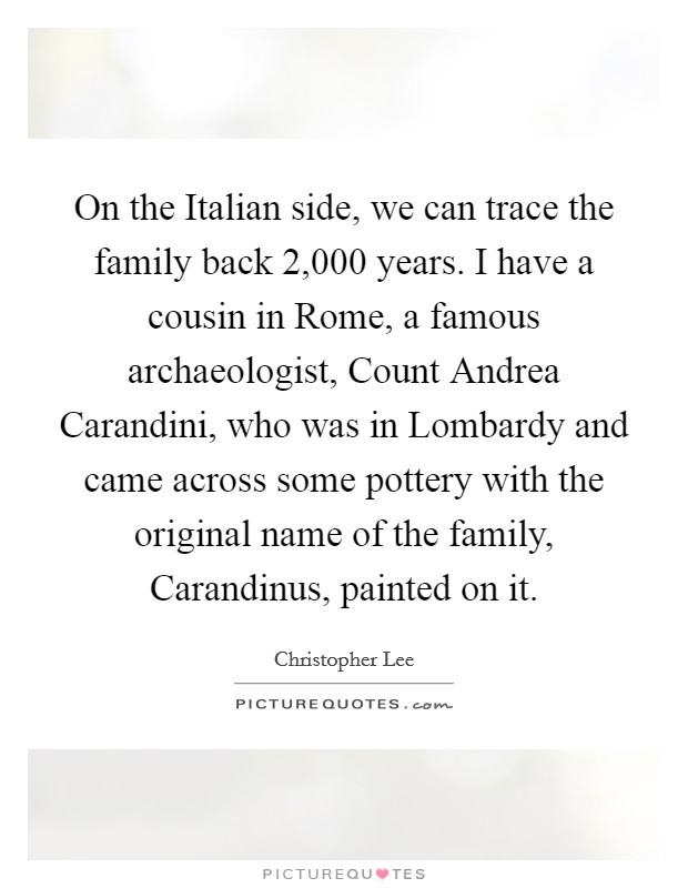 On the Italian side, we can trace the family back 2,000 years. I have a cousin in Rome, a famous archaeologist, Count Andrea Carandini, who was in Lombardy and came across some pottery with the original name of the family, Carandinus, painted on it Picture Quote #1