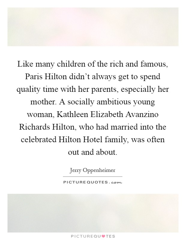 Like many children of the rich and famous, Paris Hilton didn't always get to spend quality time with her parents, especially her mother. A socially ambitious young woman, Kathleen Elizabeth Avanzino Richards Hilton, who had married into the celebrated Hilton Hotel family, was often out and about Picture Quote #1