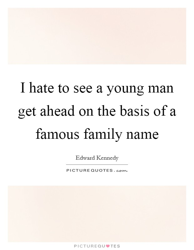 I hate to see a young man get ahead on the basis of a famous family name Picture Quote #1
