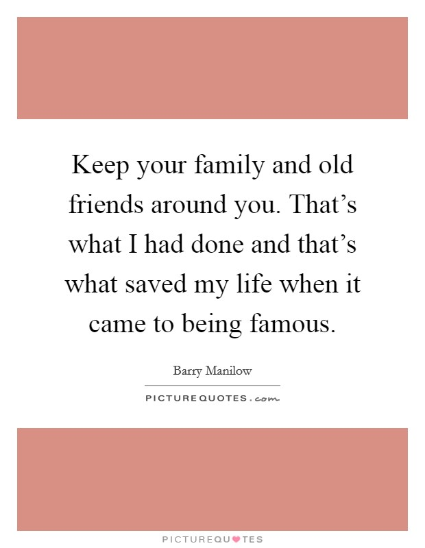 Keep your family and old friends around you. That's what I had done and that's what saved my life when it came to being famous Picture Quote #1