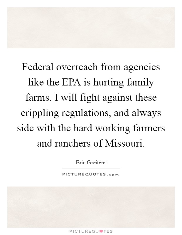 Federal overreach from agencies like the EPA is hurting family farms. I will fight against these crippling regulations, and always side with the hard working farmers and ranchers of Missouri. Picture Quote #1