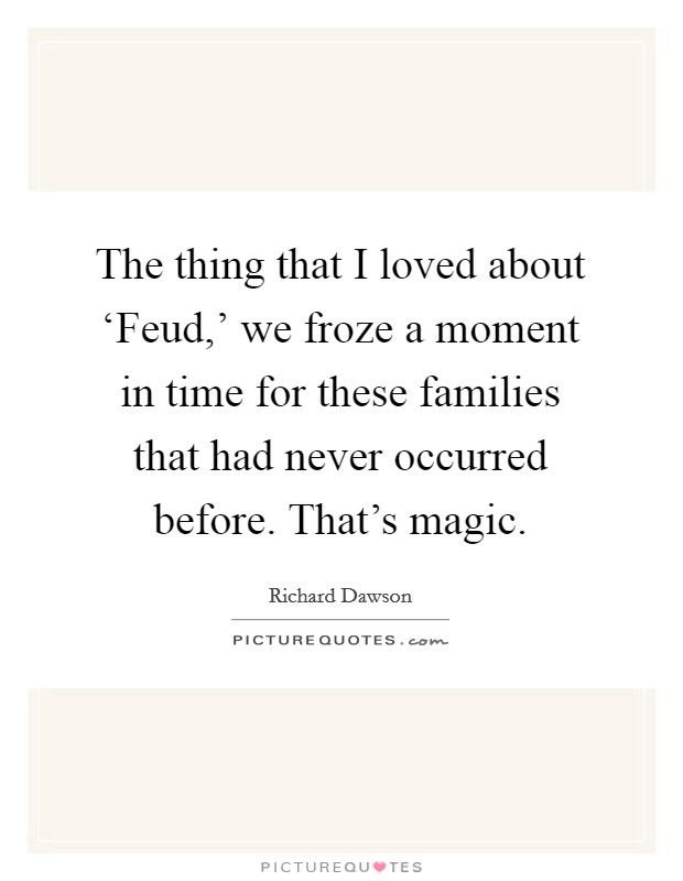 The thing that I loved about 'Feud,' we froze a moment in time for these families that had never occurred before. That's magic Picture Quote #1