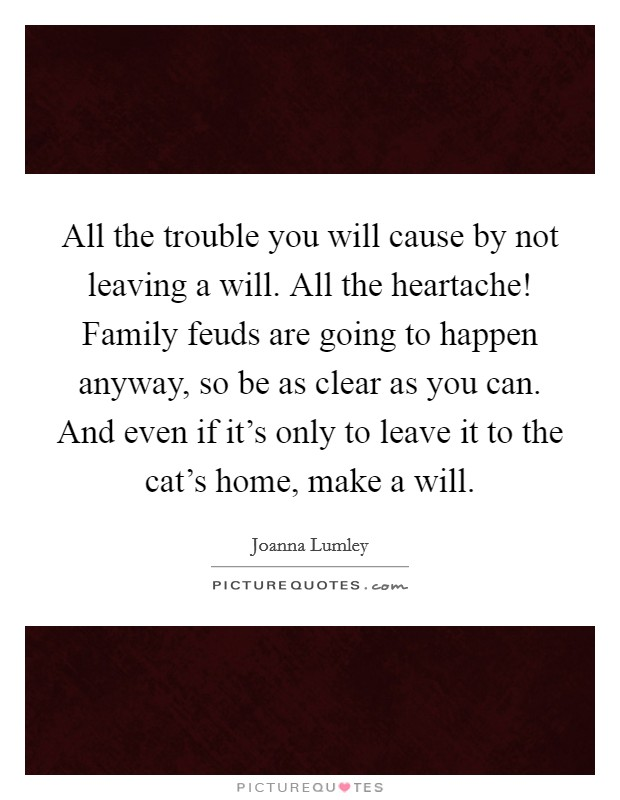 All the trouble you will cause by not leaving a will. All the heartache! Family feuds are going to happen anyway, so be as clear as you can. And even if it's only to leave it to the cat's home, make a will Picture Quote #1
