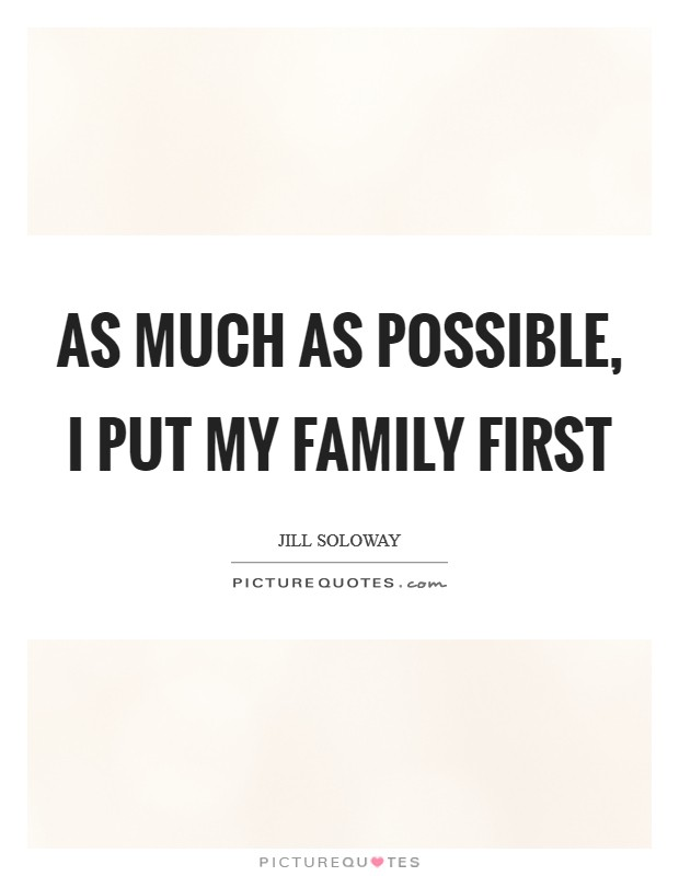 As much as possible, I put my family first Picture Quote #1
