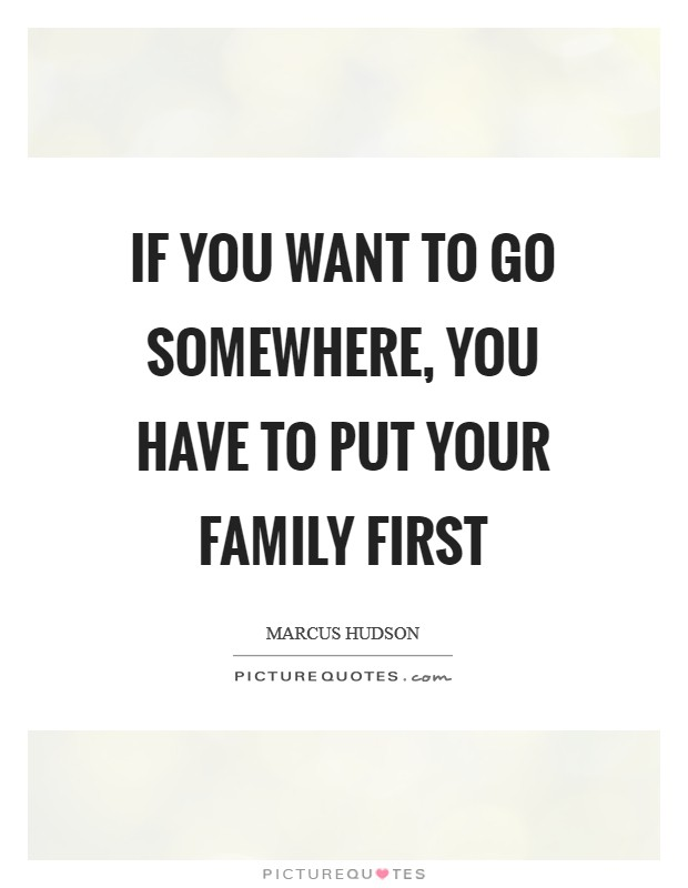 If you want to go somewhere, you have to put your family first Picture Quote #1
