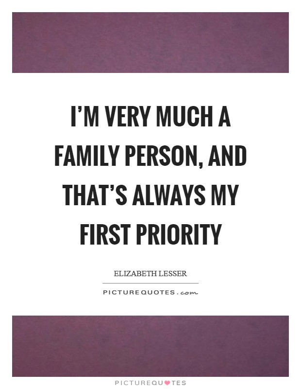 I'm very much a family person, and that's always my first priority Picture Quote #1