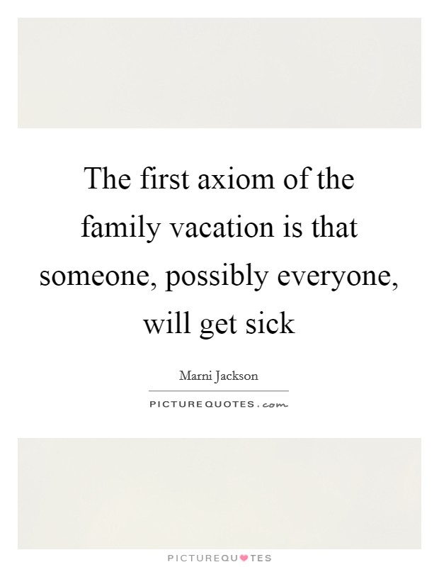 The first axiom of the family vacation is that someone, possibly everyone, will get sick Picture Quote #1