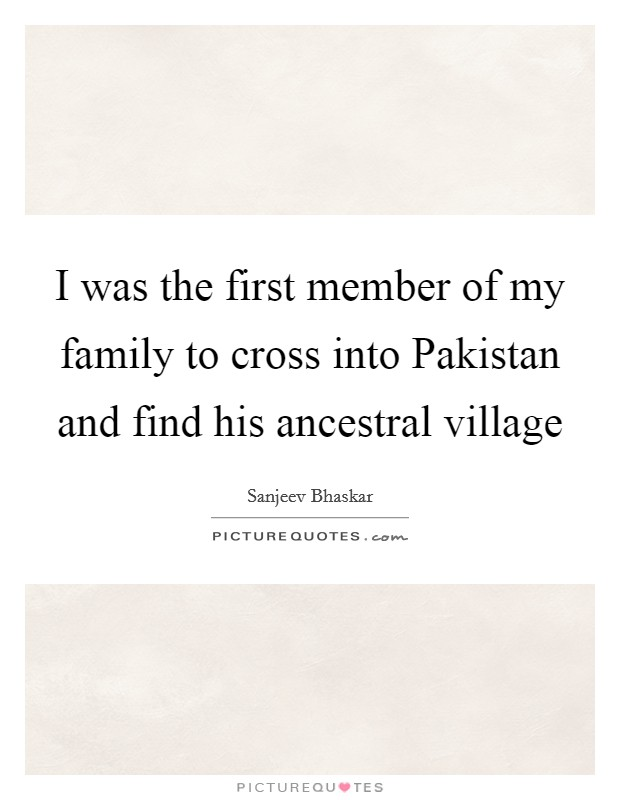 I was the first member of my family to cross into Pakistan and find his ancestral village Picture Quote #1