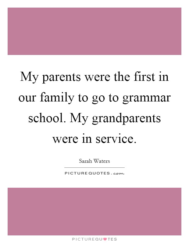 My parents were the first in our family to go to grammar school. My grandparents were in service Picture Quote #1