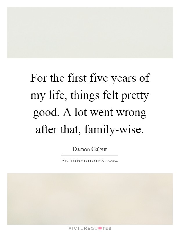 For the first five years of my life, things felt pretty good. A lot went wrong after that, family-wise Picture Quote #1