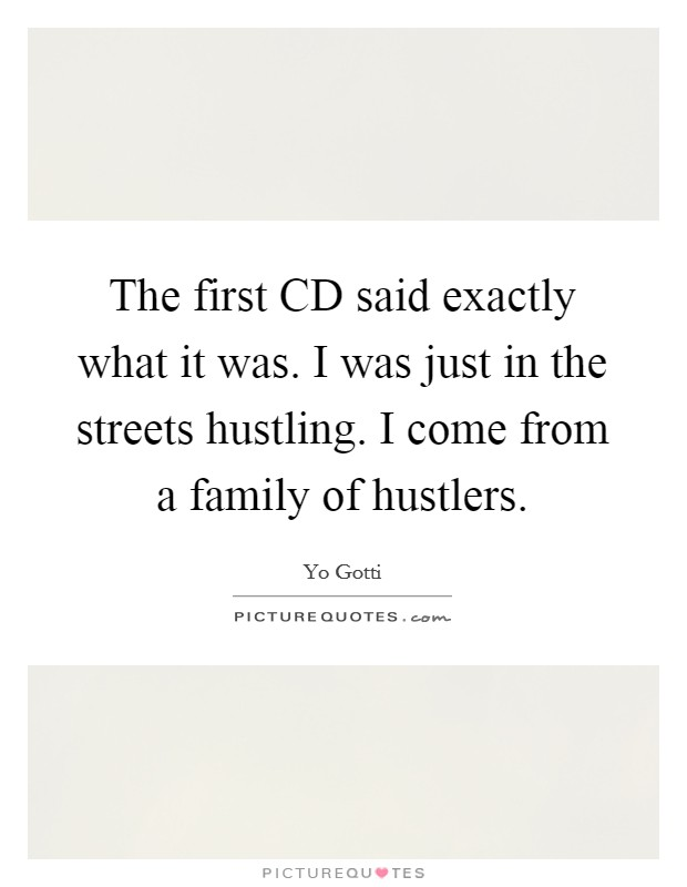 The first CD said exactly what it was. I was just in the streets hustling. I come from a family of hustlers Picture Quote #1