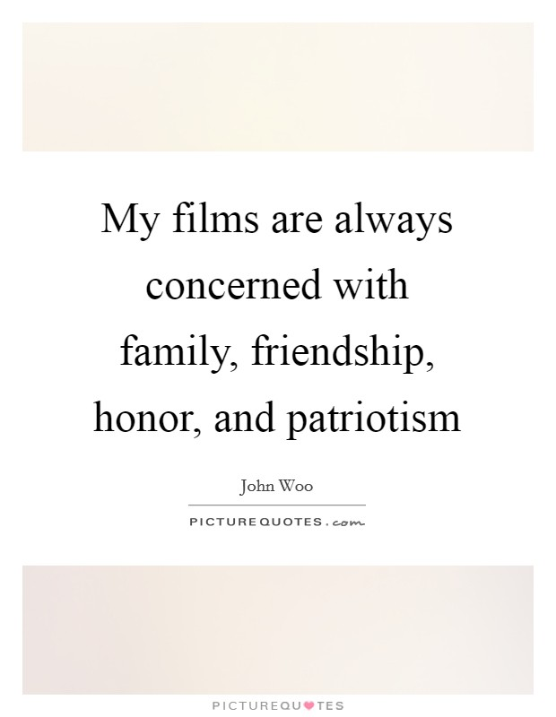 My films are always concerned with family, friendship, honor, and patriotism Picture Quote #1