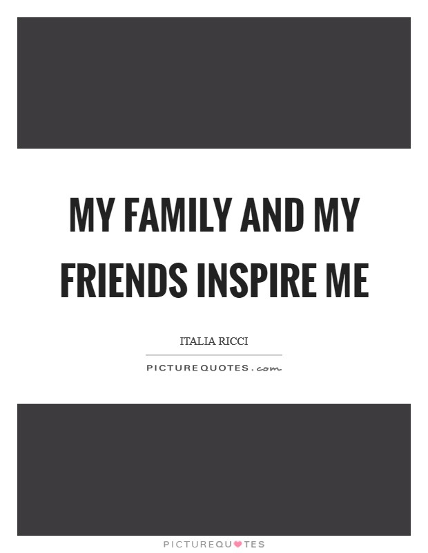 My family and my friends inspire me Picture Quote #1