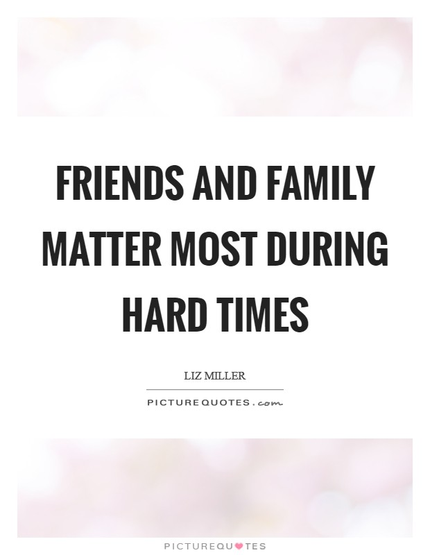 Friends and family matter most during hard times Picture Quote #1
