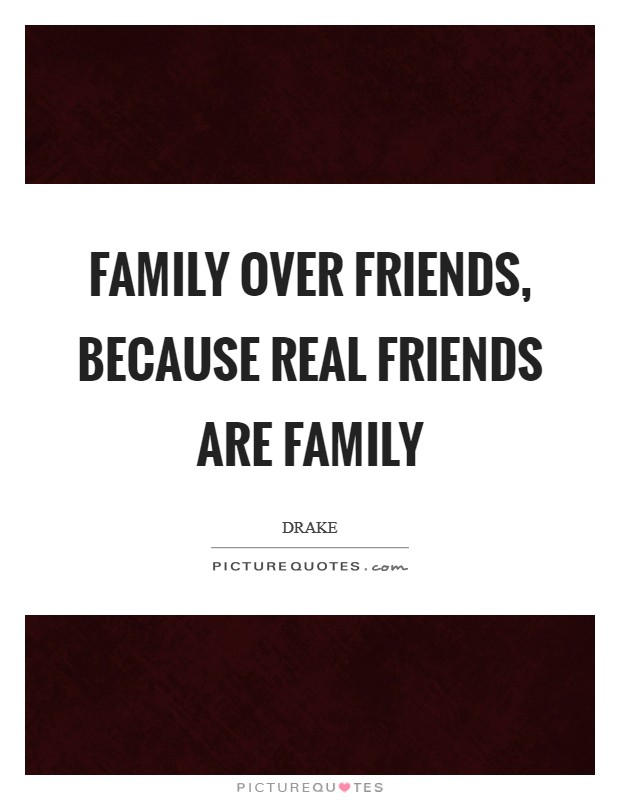 Family over friends, because real friends are family Picture Quote #1