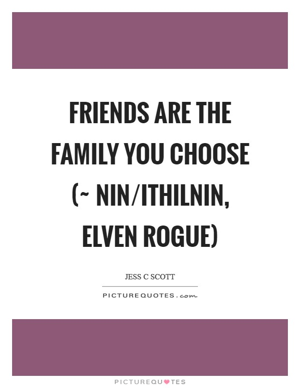 Friends are the family you choose (~ Nin/Ithilnin, Elven rogue) Picture Quote #1