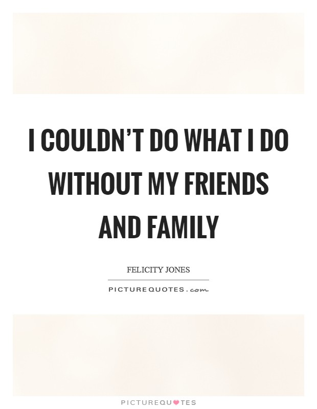 I couldn't do what I do without my friends and family Picture Quote #1