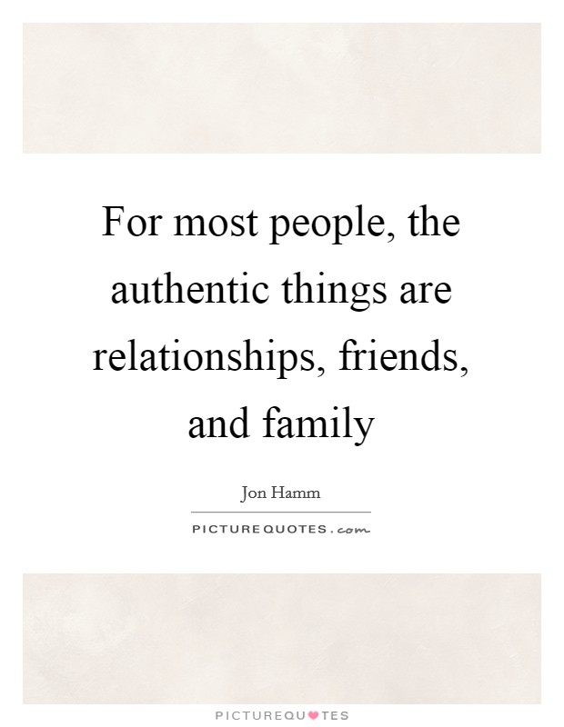 For most people, the authentic things are relationships, friends, and family Picture Quote #1