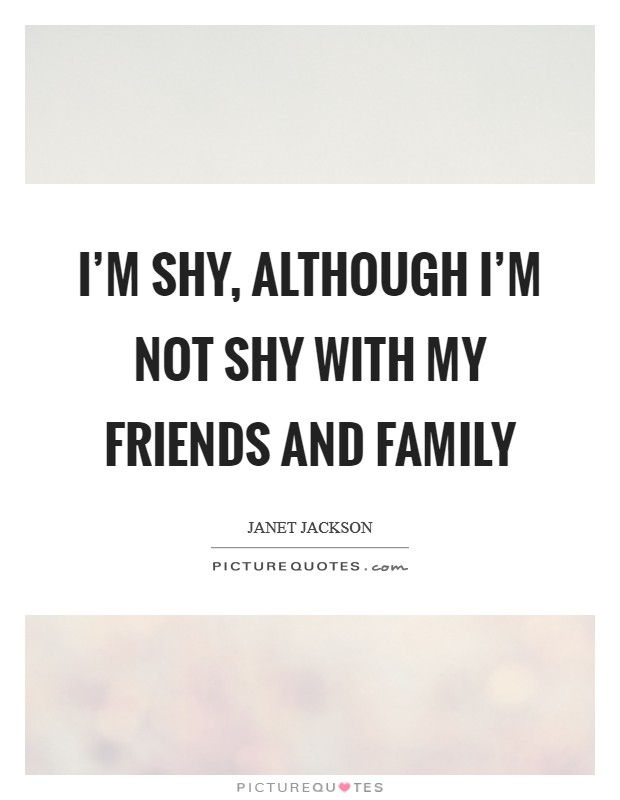 I'm shy, although I'm not shy with my friends and family Picture Quote #1