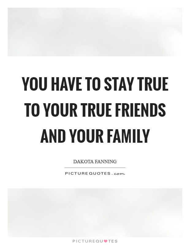 You have to stay true to your true friends and your family Picture Quote #1