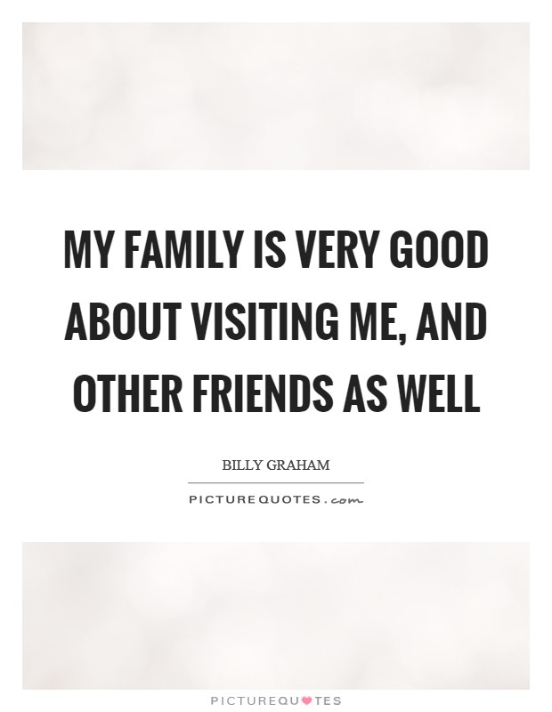 My family is very good about visiting me, and other friends as well Picture Quote #1