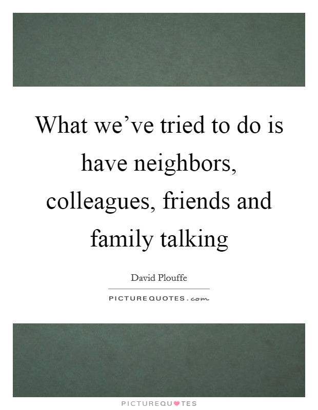 What we've tried to do is have neighbors, colleagues, friends and family talking Picture Quote #1