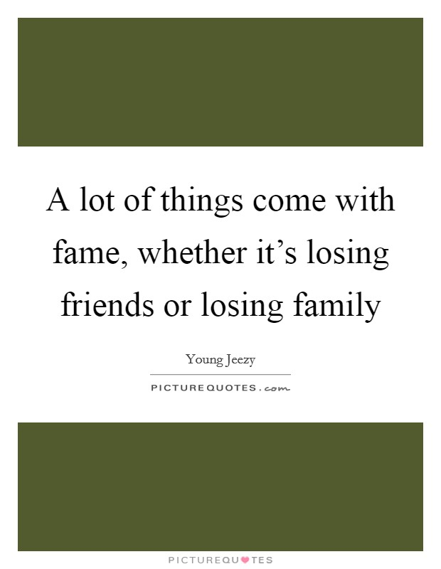 A lot of things come with fame, whether it's losing friends or losing family Picture Quote #1