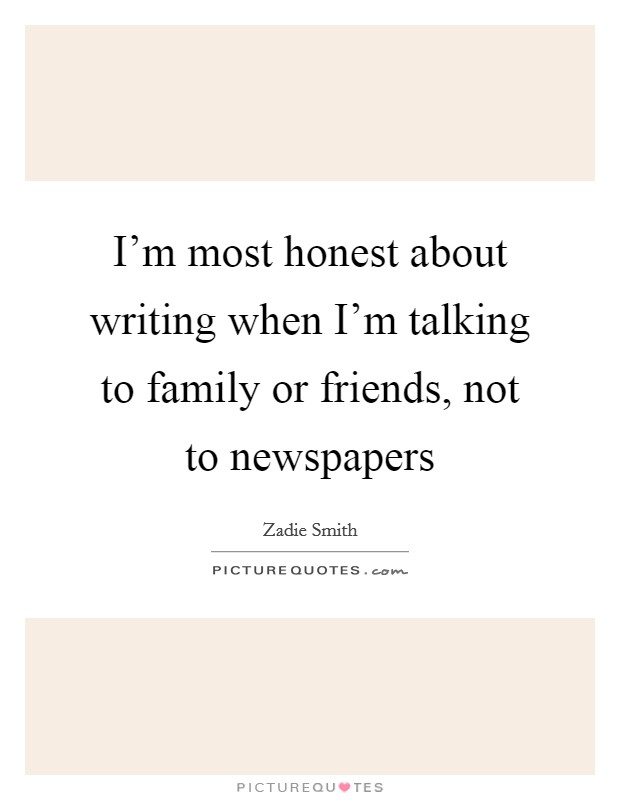 I'm most honest about writing when I'm talking to family or friends, not to newspapers Picture Quote #1