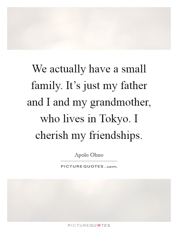 We actually have a small family. It's just my father and I and my grandmother, who lives in Tokyo. I cherish my friendships Picture Quote #1
