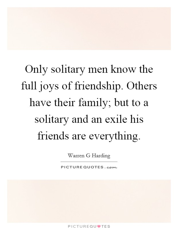 Only solitary men know the full joys of friendship. Others have their family; but to a solitary and an exile his friends are everything Picture Quote #1