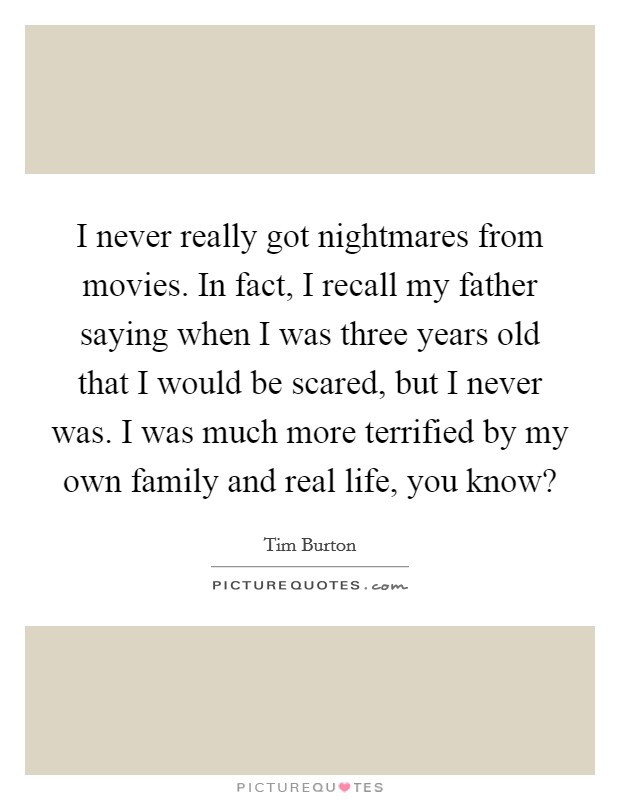 I never really got nightmares from movies. In fact, I recall my father saying when I was three years old that I would be scared, but I never was. I was much more terrified by my own family and real life, you know? Picture Quote #1