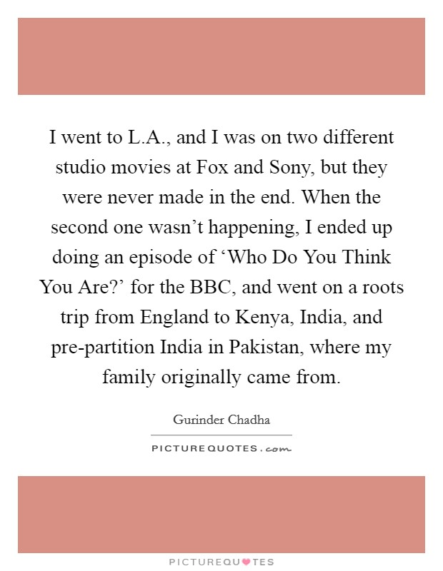 I went to L.A., and I was on two different studio movies at Fox and Sony, but they were never made in the end. When the second one wasn't happening, I ended up doing an episode of 'Who Do You Think You Are?' for the BBC, and went on a roots trip from England to Kenya, India, and pre-partition India in Pakistan, where my family originally came from Picture Quote #1