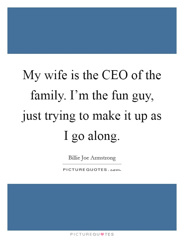 My wife is the CEO of the family. I'm the fun guy, just trying to make it up as I go along Picture Quote #1