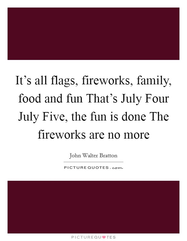 It's all flags, fireworks, family, food and fun That's July Four July Five, the fun is done The fireworks are no more Picture Quote #1