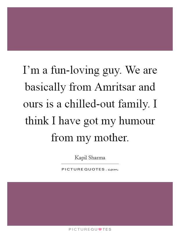 I'm a fun-loving guy. We are basically from Amritsar and ours is a chilled-out family. I think I have got my humour from my mother Picture Quote #1