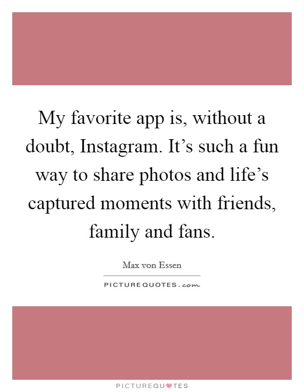 My favorite app is, without a doubt, Instagram. It's such a fun way to share photos and life's captured moments with friends, family and fans Picture Quote #1
