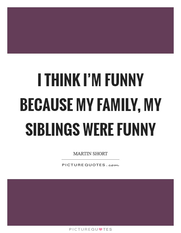 i think i m funny because my family my siblings were funny