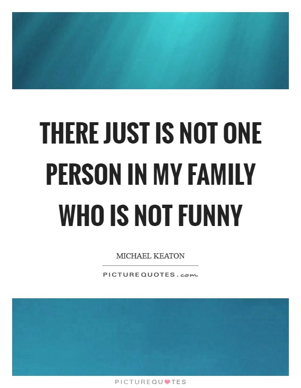 There just is not one person in my family who is not funny Picture Quote #1